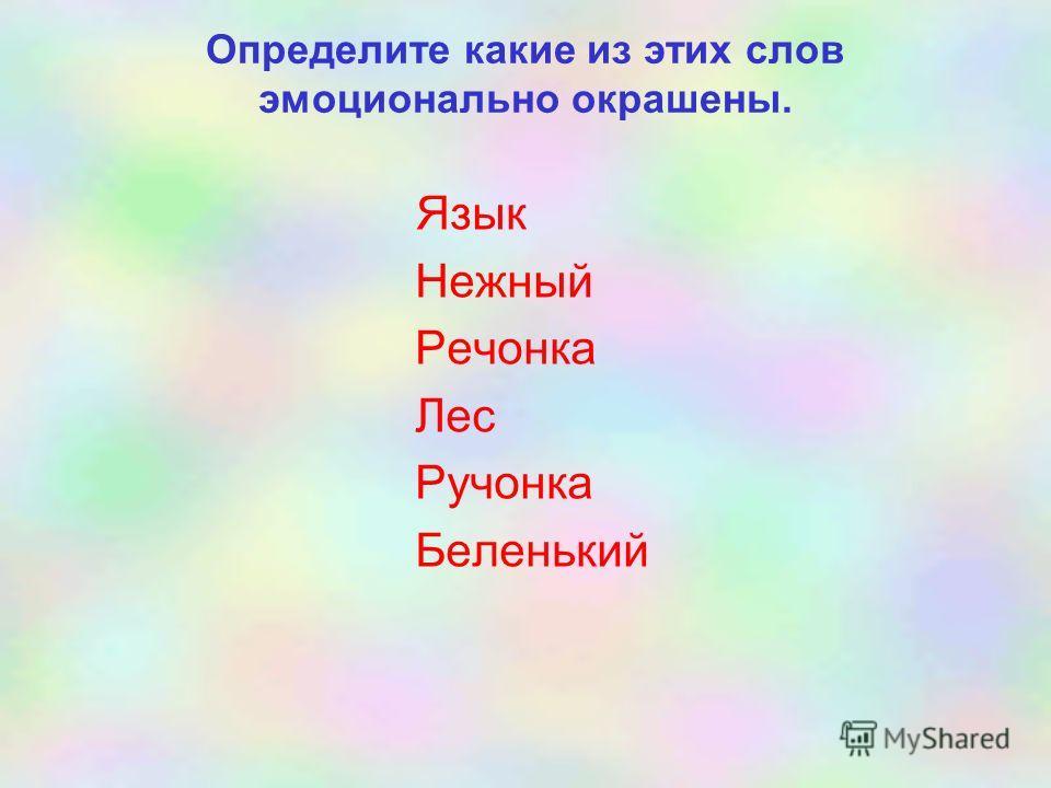 Определите какие из этих слов эмоционально окрашены. Язык Нежный Речонка Лес Ручонка Беленький