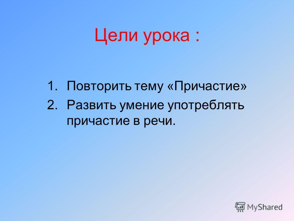 Цели урока : 1.Повторить тему «Причастие» 2.Развить умение употреблять причастие в речи.