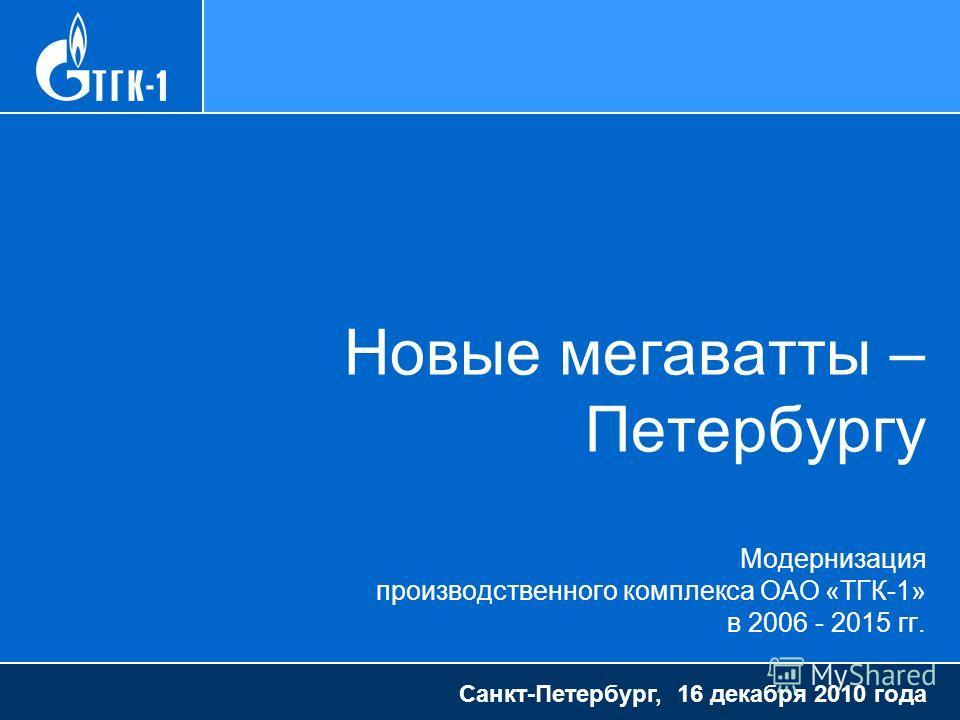 Новые мегаватты – Петербургу Модернизация производственного комплекса ОАО «ТГК-1» в 2006 - 2015 гг. Санкт-Петербург, 16 декабря 2010 года