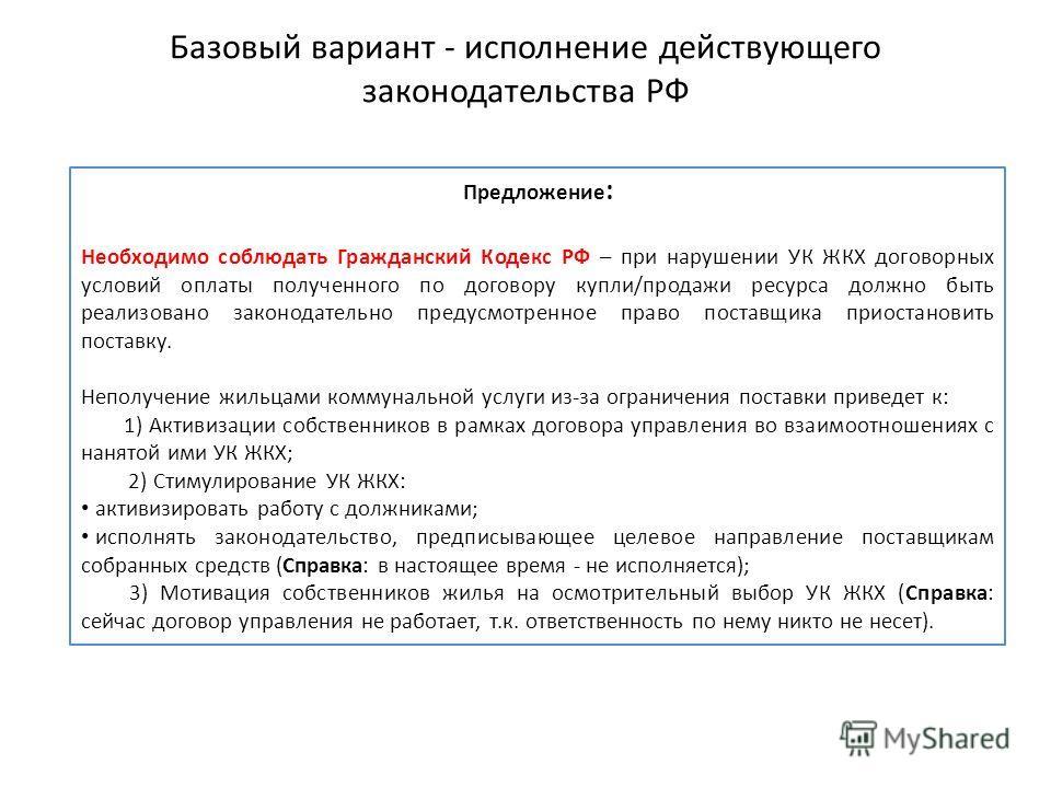 Базовый вариант - исполнение действующего законодательства РФ Предложение : Необходимо соблюдать Гражданский Кодекс РФ – при нарушении УК ЖКХ договорных условий оплаты полученного по договору купли/продажи ресурса должно быть реализовано законодатель