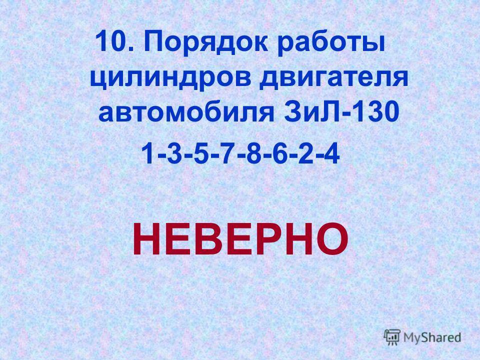10. Порядок работы цилиндров двигателя автомобиля ЗиЛ-130 1-3-5-7-8-6-2-4 НЕВЕРНО
