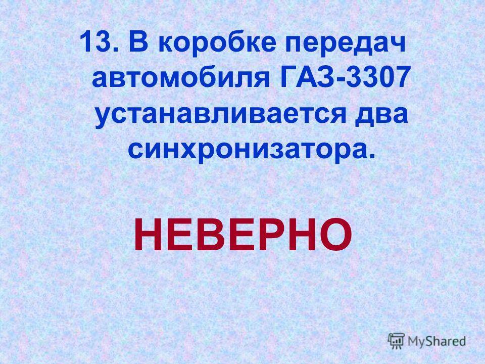 13. В коробке передач автомобиля ГАЗ-3307 устанавливается два синхронизатора. НЕВЕРНО