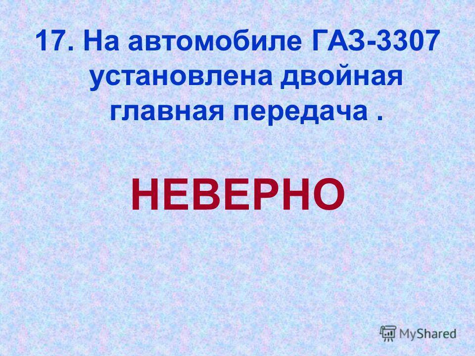 17. На автомобиле ГАЗ-3307 установлена двойная главная передача. НЕВЕРНО