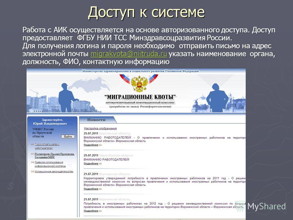 Доступ к системе Работа с АИК осуществляется на основе авторизованного доступа. Доступ предоставляет ФГБУ НИИ ТСС Минздравсоцразвития России. Для получения логина и пароля необходимо отправить письмо на адрес электронной почты migrakvota@niitruda.ru
