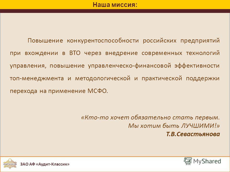 Наша миссия: Повышение конкурентоспособности российских предприятий при вхождении в ВТО через внедрение современных технологий управления, повышение управленческо-финансовой эффективности топ-менеджмента и методологической и практической поддержки пе