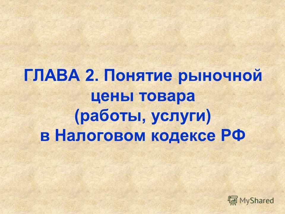 ГЛАВА 2. Понятие рыночной цены товара (работы, услуги) в Налоговом кодексе РФ