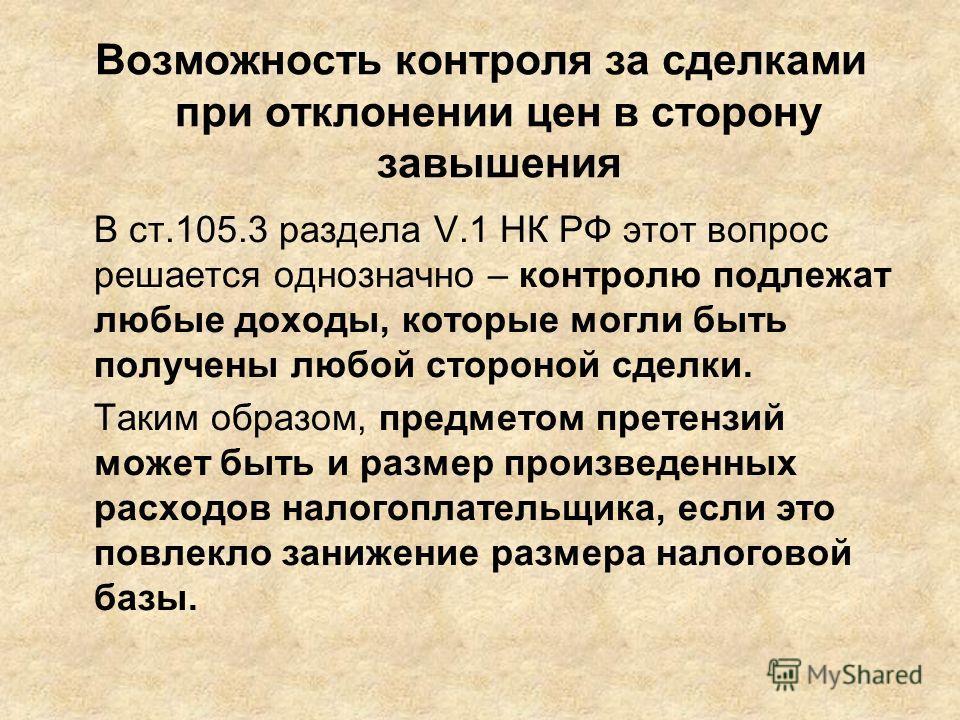 Возможность контроля за сделками при отклонении цен в сторону завышения В ст.105.3 раздела V.1 НК РФ этот вопрос решается однозначно – контролю подлежат любые доходы, которые могли быть получены любой стороной сделки. Таким образом, предметом претенз