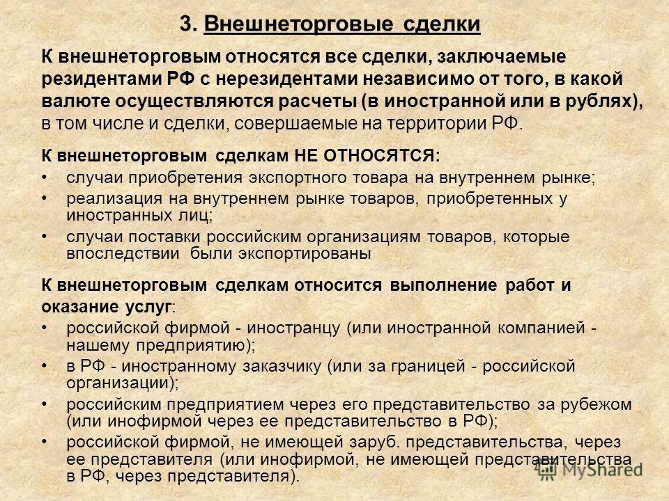 3. Внешнеторговые сделки К внешнеторговым относятся все сделки, заключаемые резидентами РФ с нерезидентами независимо от того, в какой валюте осуществляются расчеты (в иностранной или в рублях), в том числе и сделки, совершаемые на территории РФ. К в
