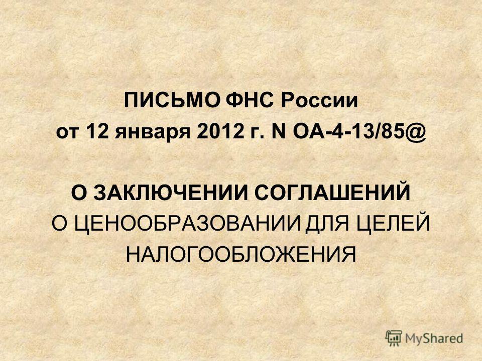 ПИСЬМО ФНС России от 12 января 2012 г. N ОА-4-13/85@ О ЗАКЛЮЧЕНИИ СОГЛАШЕНИЙ О ЦЕНООБРАЗОВАНИИ ДЛЯ ЦЕЛЕЙ НАЛОГООБЛОЖЕНИЯ