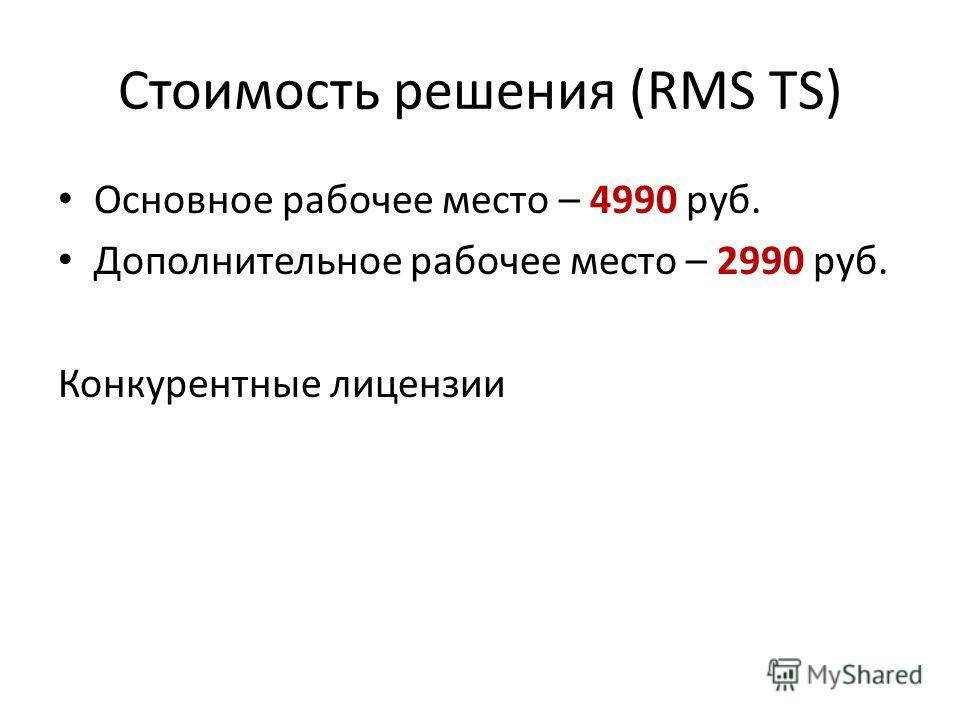 Стоимость решения (RMS TS) Основное рабочее место – 4990 руб. Дополнительное рабочее место – 2990 руб. Конкурентные лицензии