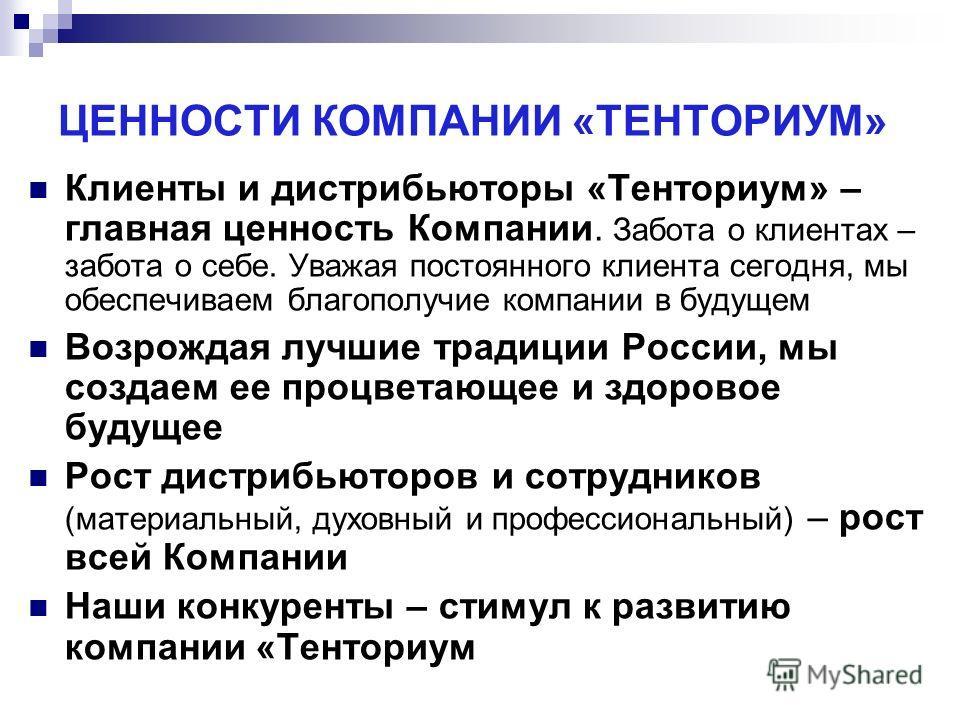 ЦЕННОСТИ КОМПАНИИ «ТЕНТОРИУМ» Клиенты и дистрибьюторы «Тенториум» – главная ценность Компании. Забота о клиентах – забота о себе. Уважая постоянного клиента сегодня, мы обеспечиваем благополучие компании в будущем Возрождая лучшие традиции России, мы