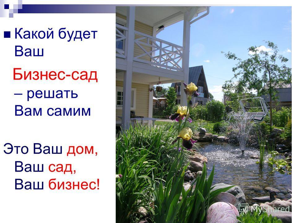 Какой будет Ваш Бизнес-сад – решать Вам самим Это Ваш дом, Ваш сад, Ваш бизнес!