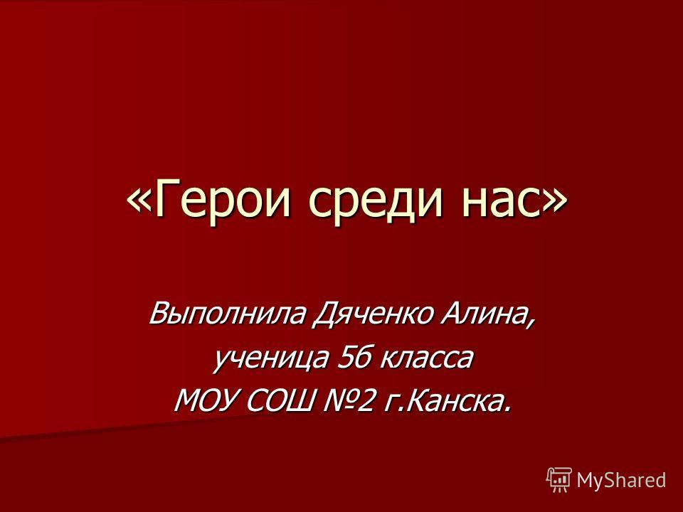 «Герои среди нас» Выполнила Дяченко Алина, ученица 5б класса МОУ СОШ 2 г.Канска.