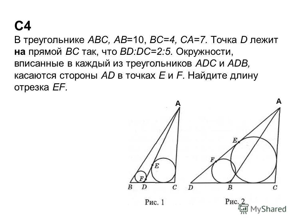 С4 В треугольнике ABC, AB=10, ВС=4, СА=7. Точка D лежит на прямой ВС так, что BD:DC=2:5. Окружности, вписанные в каждый из треугольников ADC и ADB, касаются стороны AD в точках Е и F. Найдите длину отрезка EF. А А