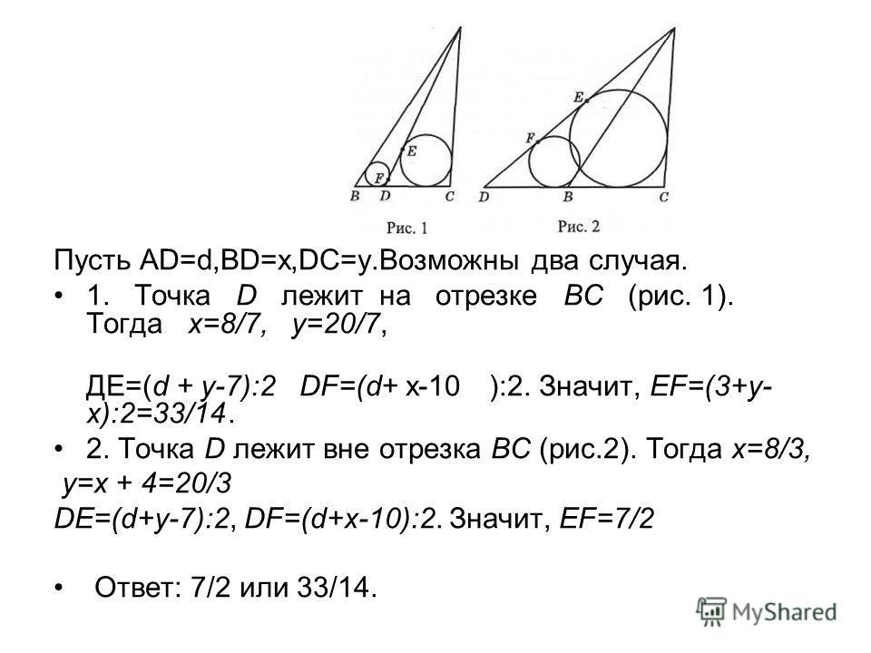 Пусть AD=d,BD=x,DC=y.Возможны два случая. 1. Точка D лежит на отрезке ВС (рис. 1). Тогда х=8/7, у=20/7, ДЕ=(d + y-7):2 DF=(d+ x-10):2. Значит, EF=(3+у- х):2=33/14. 2. Точка D лежит вне отрезка ВС (рис.2). Тогда х=8/3, у=х + 4=20/3 DE=(d+y-7):2, DF=(d