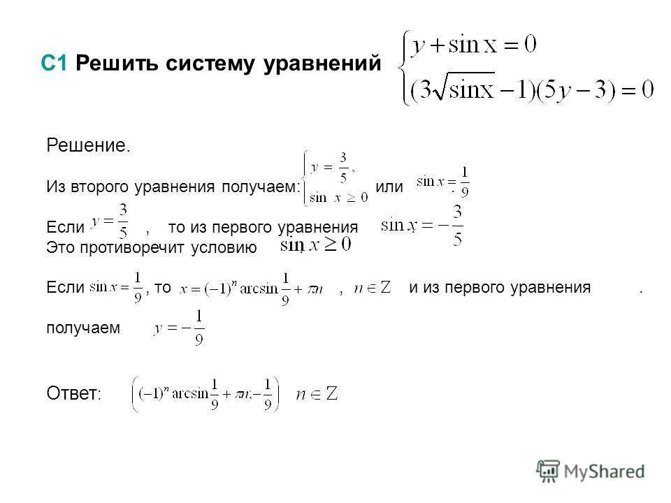 С1 Решить систему уравнений,. Решение. Из второго уравнения получаем: или. Если, то из первого уравнения. Это противоречит условию. Если, то, и из первого уравнения. получаем Ответ :