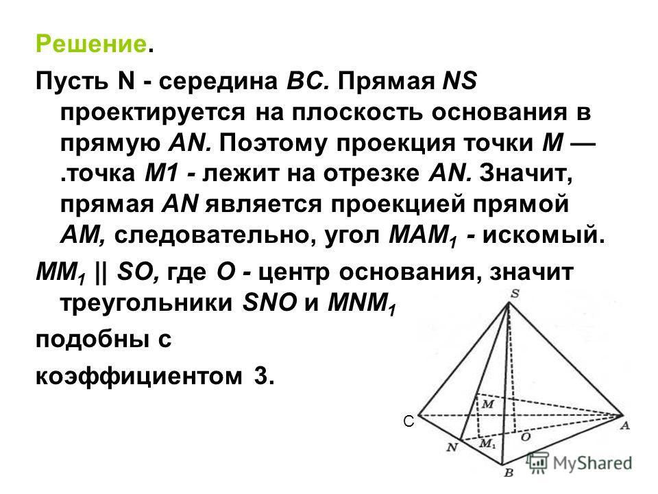 Решение. Пусть N - середина ВС. Прямая NS проектируется на плоскость основания в прямую AN. Поэтому проекция точки М.точка М1 - лежит на отрезке AN. Значит, прямая AN является проекцией прямой AM, следовательно, угол МАМ 1 - искомый. ММ 1 || SO, где