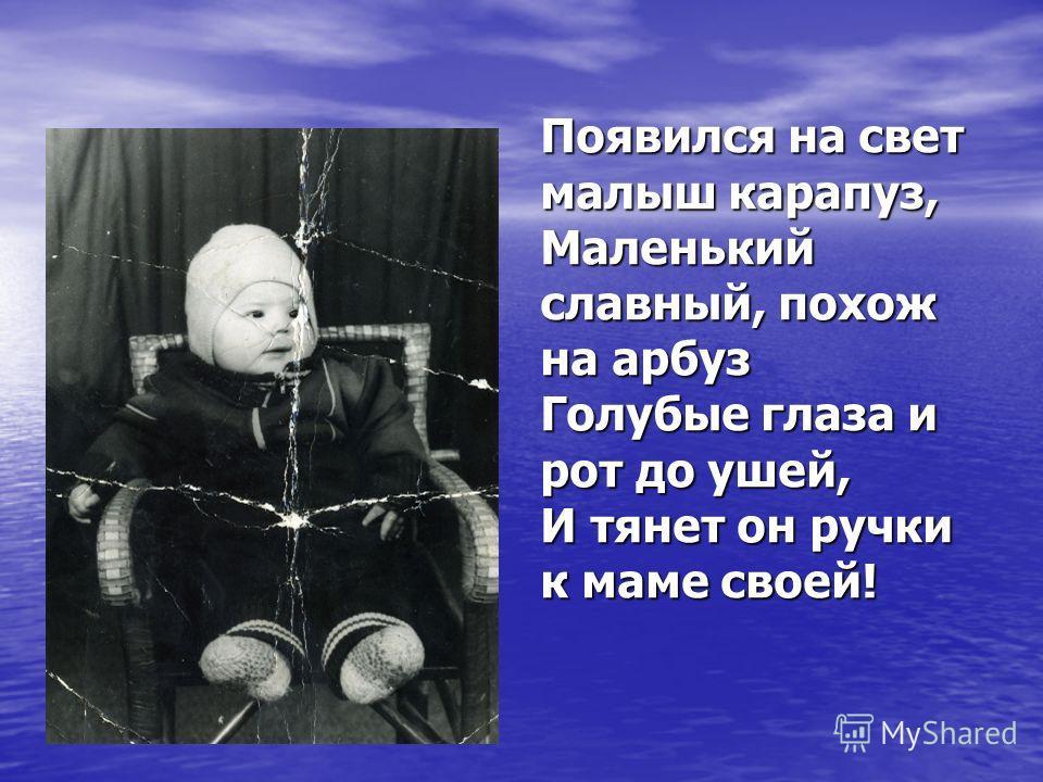 Появился на свет малыш карапуз, Маленький славный, похож на арбуз Голубые глаза и рот до ушей, И тянет он ручки к маме своей!