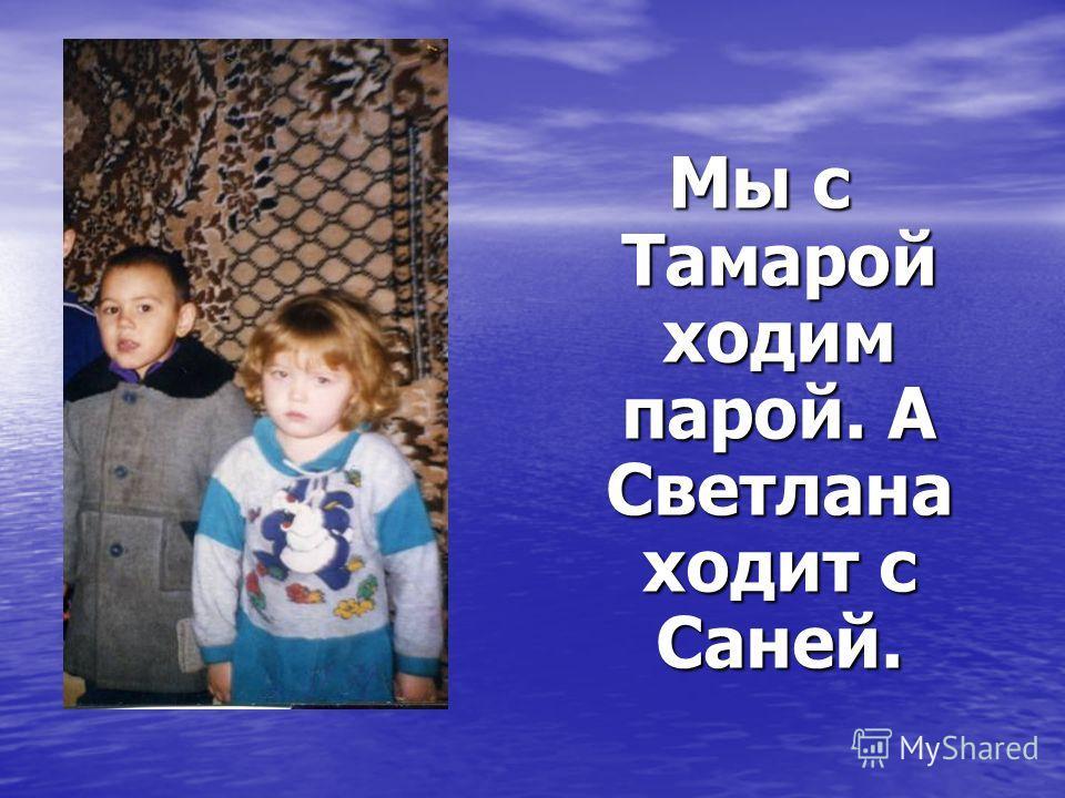Мы с Тамарой ходим парой. А Светлана ходит с Саней.
