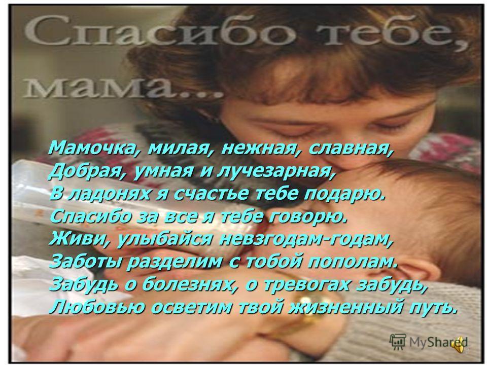 Мамочка, милая, нежная, славная, Добрая, умная и лучезарная, В ладонях я счастье тебе подарю. Спасибо за все я тебе говорю. Живи, улыбайся невзгодам-годам, Заботы разделим с тобой пополам. Забудь о болезнях, о тревогах забудь, Любовью осветим твой жи