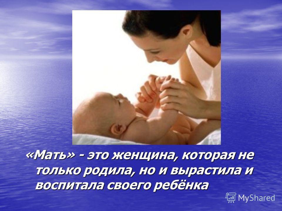 «Мать» - это женщина, которая не только родила, но и вырастила и воспитала своего ребёнка