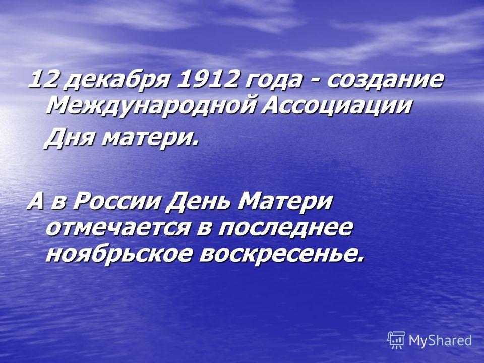 12 декабря 1912 года - создание Международной Ассоциации Дня матери. А в России День Матери отмечается в последнее ноябрьское воскресенье.