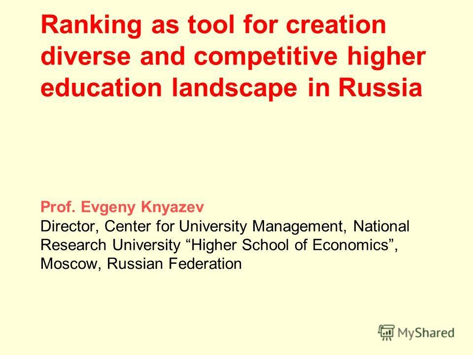 Ranking as tool for creation diverse and competitive higher education landscape in Russia Prof. Evgeny Knyazev Director, Center for University Management, National Research University Higher School of Economics, Moscow, Russian Federation