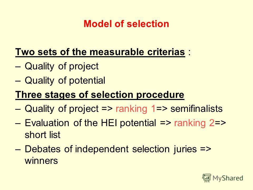 Model of selection Two sets of the measurable criterias : –Quality of project –Quality of potential Three stages of selection procedure –Quality of project => ranking 1=> semifinalists –Evaluation of the HEI potential => ranking 2=> short list –Debat