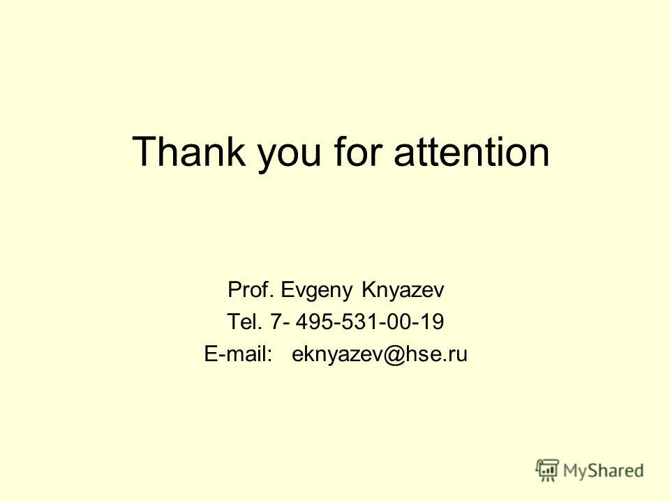 Thank you for attention Prof. Evgeny Knyazev Tel. 7- 495-531-00-19 E-mail: eknyazev@hse.ru