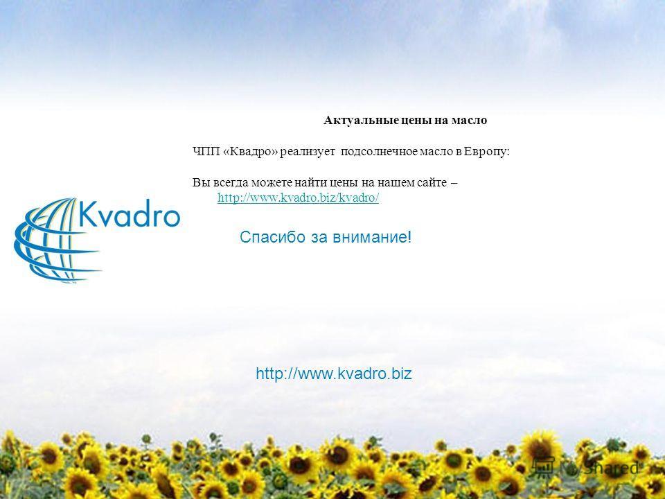 Актуальные цены на масло ЧПП «Квадро» реализует подсолнечное масло в Европу: Вы всегда можете найти цены на нашем сайте – http://www.kvadro.biz/kvadro/ http://www.kvadro.biz/kvadro/ http://www.kvadro.biz Спасибо за внимание!