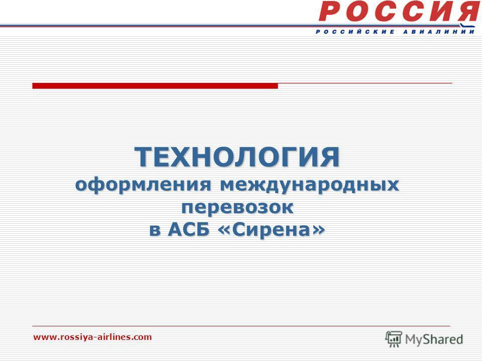 www.rossiya-airlines.com ТЕХНОЛОГИЯ оформления международных перевозок в АСБ «Сирена»