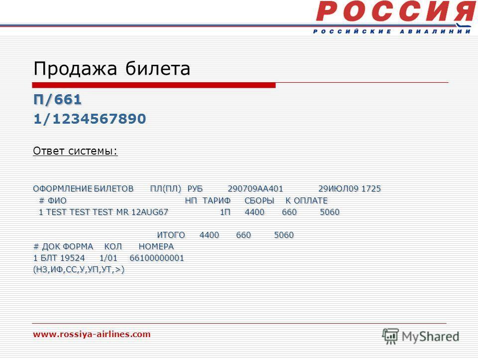 www.rossiya-airlines.com Продажа билета П/661 1/1234567890 Ответ системы: ОФОРМЛЕНИЕ БИЛЕТОВ ПЛ(ПЛ) РУБ 290709АА401 29ИЮЛ09 1725 # ФИО НП ТАРИФ СБОРЫ К ОПЛАТЕ # ФИО НП ТАРИФ СБОРЫ К ОПЛАТЕ 1 TEST TEST TEST MR 12AUG67 1П 4400 660 5060 1 TEST TEST TEST