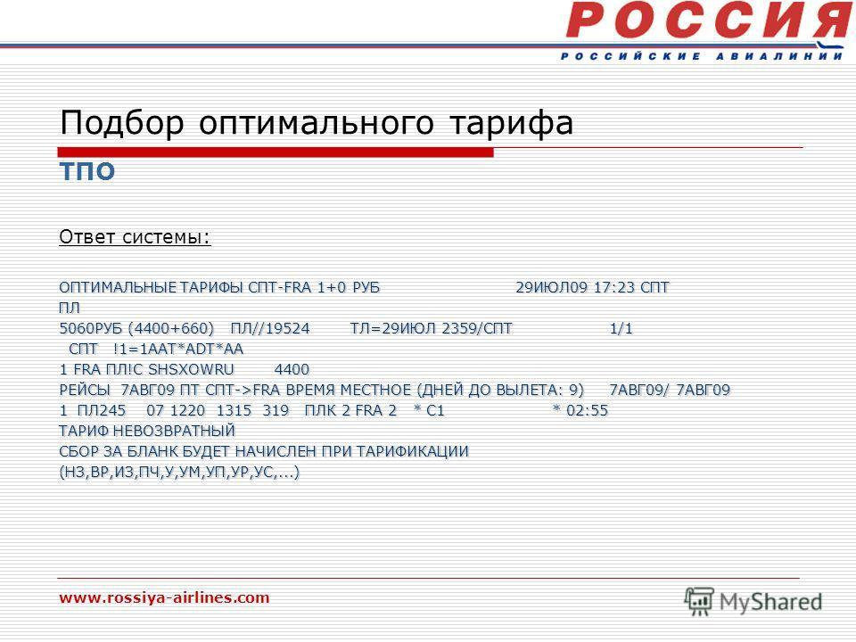 www.rossiya-airlines.com Подбор оптимального тарифа ТПО Ответ системы: ОПТИМАЛЬНЫЕ ТАРИФЫ СПТ-FRA 1+0 РУБ 29ИЮЛ09 17:23 СПТ ПЛ 5060РУБ (4400+660) ПЛ//19524 ТЛ=29ИЮЛ 2359/СПТ 1/1 СПТ !1=1AAT*ADT*АА СПТ !1=1AAT*ADT*АА 1 FRA ПЛ!С SHSXOWRU 4400 РЕЙСЫ 7АВ