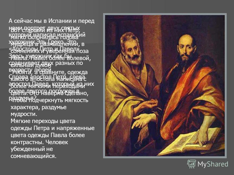 А сейчас мы в Испании и перед нами портрет двух святых который написал испанский художник Эль Греко. Это «Апостолы Петр и Павел». Здесь художник как бы сравнивает двух разных по возрасту людей. Справа апостол Петр, слева апостол Павел, который из них