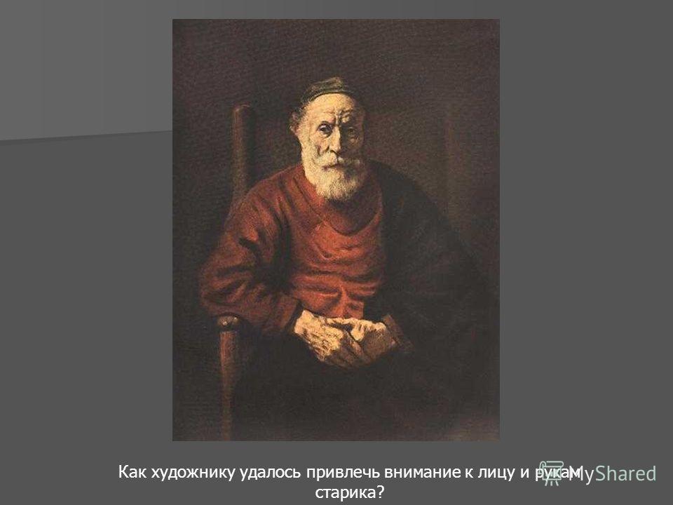 Как художнику удалось привлечь внимание к лицу и рукам старика?