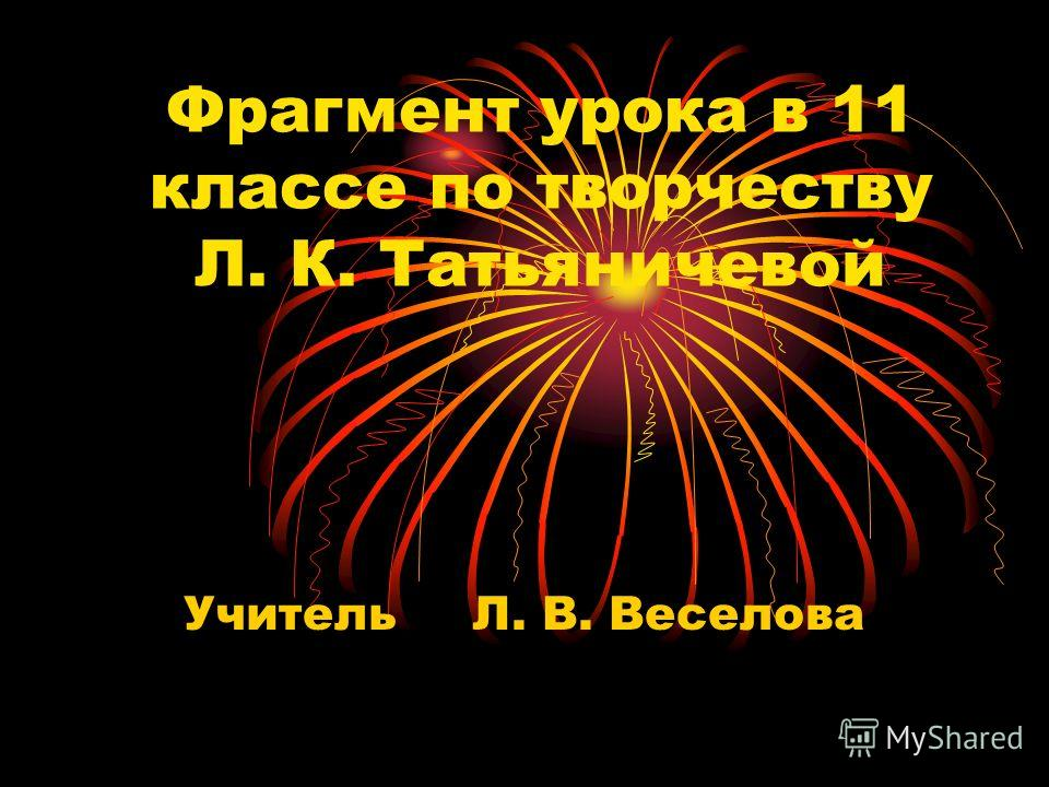 Фрагмент урока в 11 классе по творчеству Л. К. Татьяничевой Учитель Л. В. Веселова