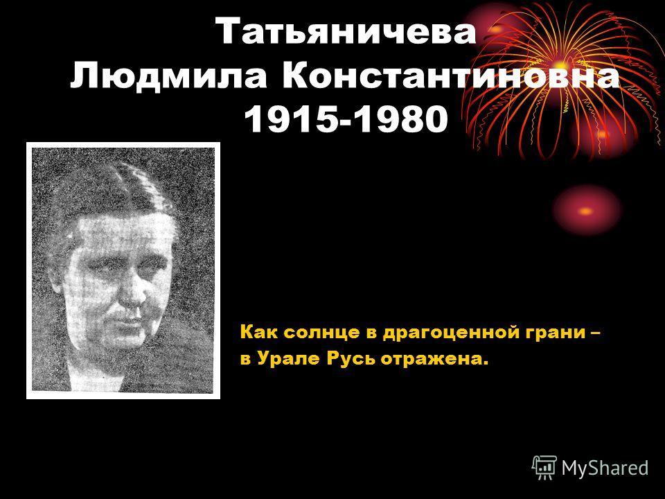 Татьяничева Людмила Константиновна 1915-1980 Как солнце в драгоценной грани – в Урале Русь отражена.