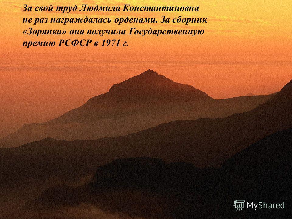 За свой труд Людмила Константиновна не раз награждалась орденами. За сборник «Зорянка» она получила Государственную премию РСФСР в 1971 г.