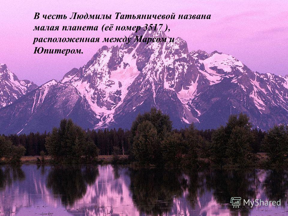 В честь Людмилы Татьяничевой названа малая планета (её номер 3517 ), расположенная между Марсом и Юпитером.