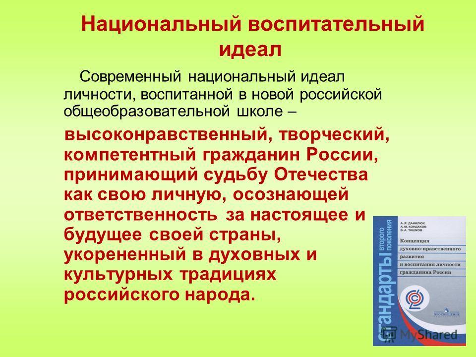 Национальный воспитательный идеал Современный национальный идеал личности, воспитанной в новой российской общеобразовательной школе – высоконравственный, творческий, компетентный гражданин России, принимающий судьбу Отечества как свою личную, осознаю