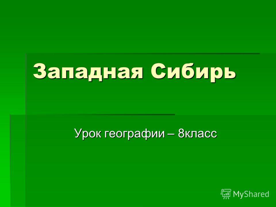 Западная Сибирь Урок географии – 8класс