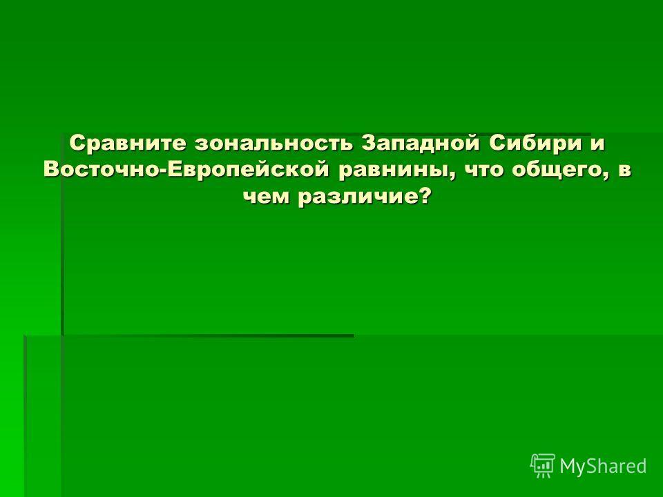 Сравните зональность Западной Сибири и Восточно-Европейской равнины, что общего, в чем различие?