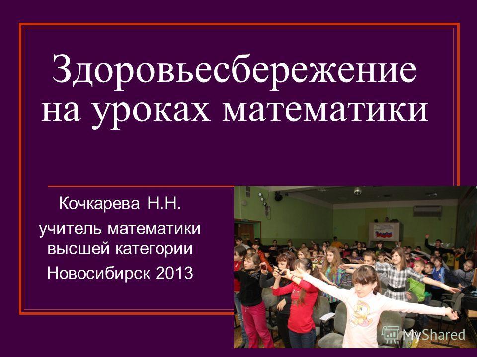 Здоровьесбережение на уроках математики Кочкарева Н.Н. учитель математики высшей категории Новосибирск 2013