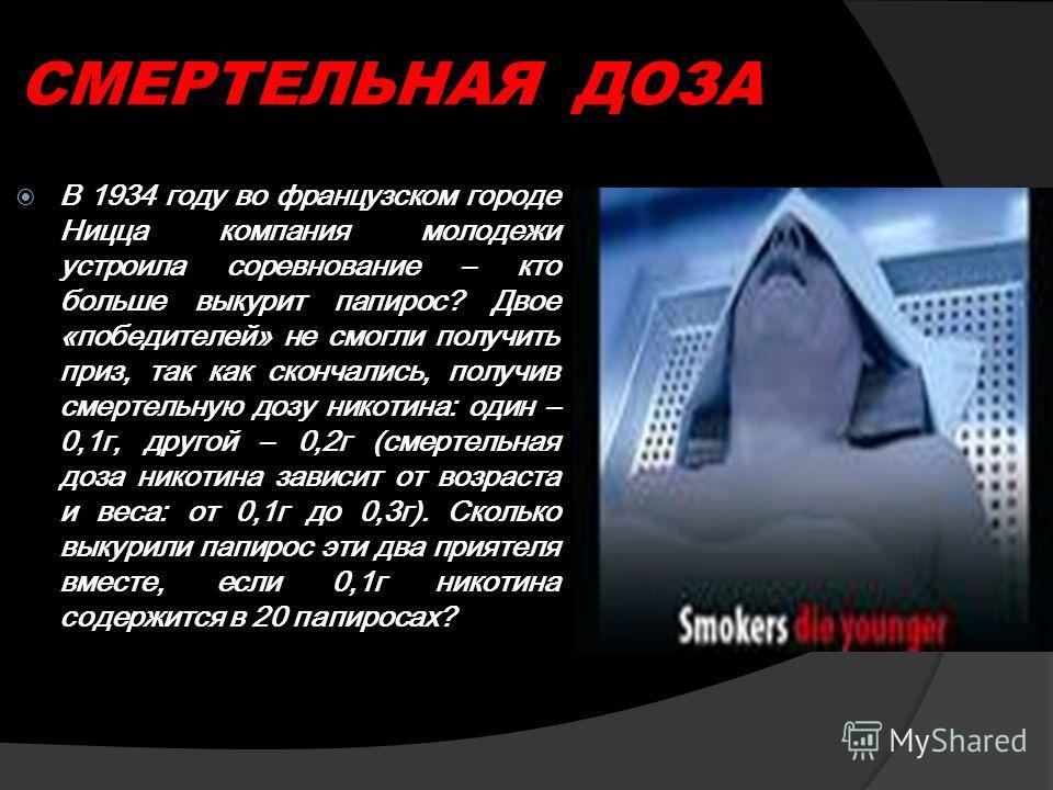 СМЕРТЕЛЬНАЯ ДОЗА В 1934 году во французском городе Ницца компания молодежи устроила соревнование – кто больше выкурит папирос? Двое «победителей» не смогли получить приз, так как скончались, получив смертельную дозу никотина: один – 0,1г, другой – 0,