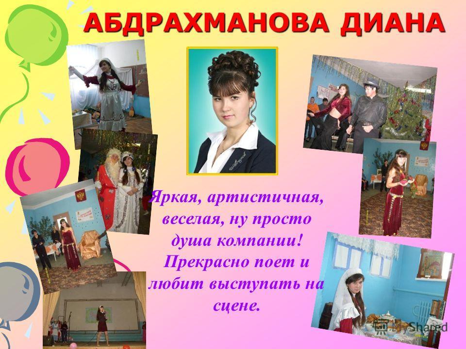 АБДРАХМАНОВА ДИАНА Яркая, артистичная, веселая, ну просто душа компании! Прекрасно поет и любит выступать на сцене.