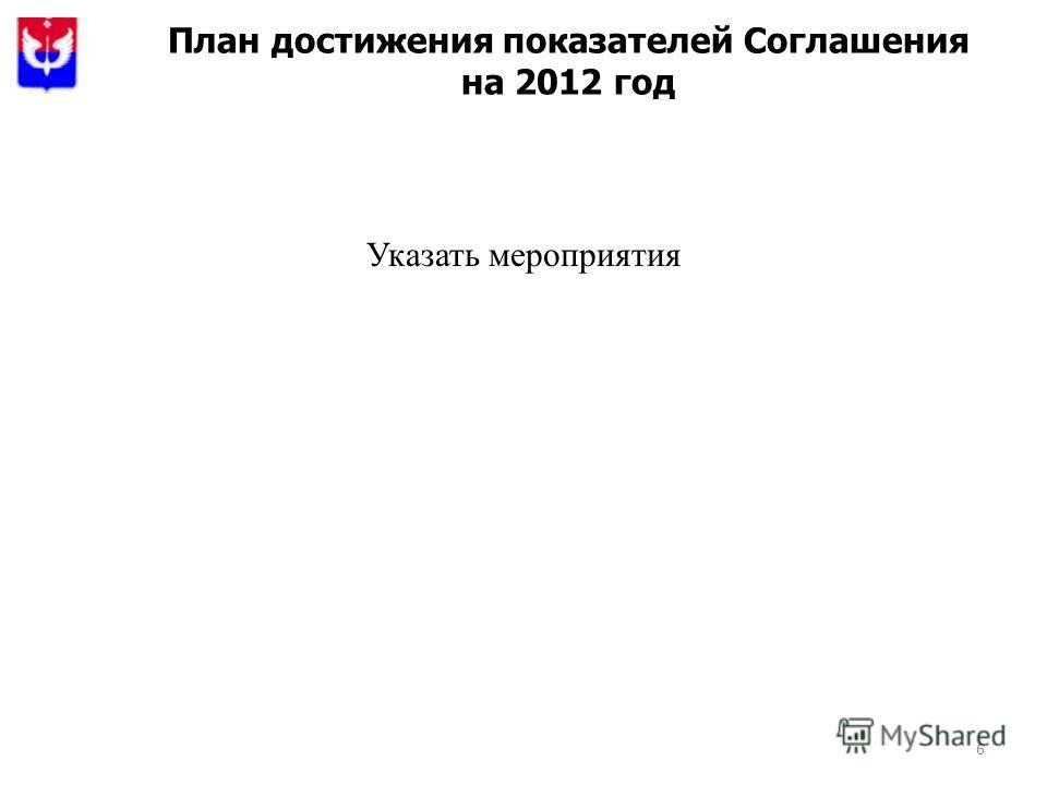 6 План достижения показателей Соглашения на 2012 год Указать мероприятия