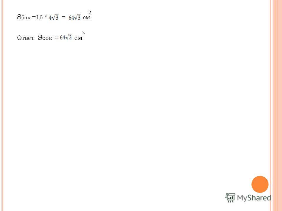 S бок =16 * = см Ответ: S бок = см