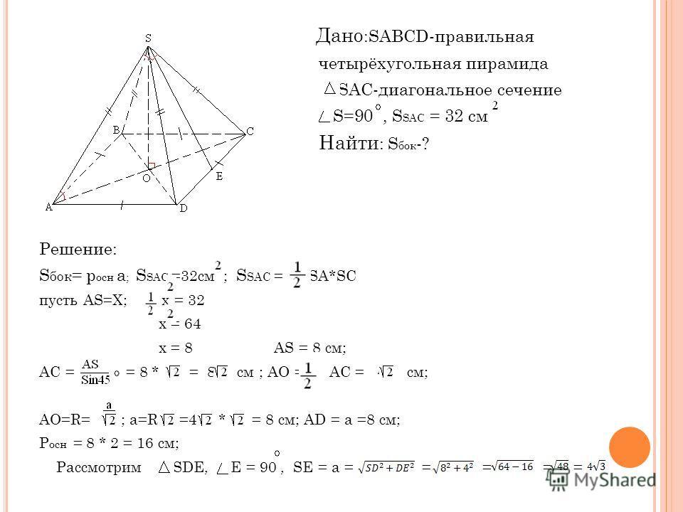 Дано :SАВСD-правильная четырёхугольная пирамида SAC-диагональное сечение S=90, S SAC = 32 cм Найти : S бок -? Решение: S бок = р осн а ; S SAC =32см ; S SAC = SA*SC пусть AS=X; x = 32 x = 64 x = 8 AS = 8 см; AC = = 8 * = 8 см ; AO = AC = 4 cм; AO=R=
