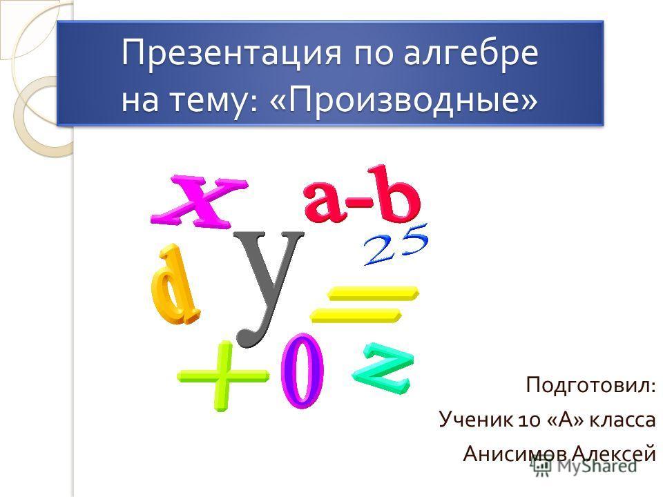 Презентация по алгебре на тему : « Производные » Подготовил : Ученик 10 « А » класса Анисимов Алексей