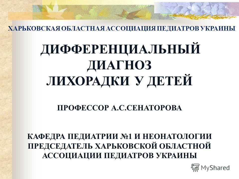 ДИФФЕРЕНЦИАЛЬНЫЙ ДИАГНОЗ ЛИХОРАДКИ У ДЕТЕЙ ПРОФЕССОР А.С.СЕНАТОРОВА КАФЕДРА ПЕДИАТРИИ 1 И НЕОНАТОЛОГИИ ПРЕДСЕДАТЕЛЬ ХАРЬКОВСКОЙ ОБЛАСТНОЙ АССОЦИАЦИИ ПЕДИАТРОВ УКРАИНЫ ХАРЬКОВСКАЯ ОБЛАСТНАЯ АССОЦИАЦИЯ ПЕДИАТРОВ УКРАИНЫ